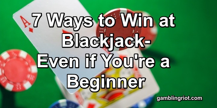 7 Ways to Win at Blackjack (Even if You're a Beginner)