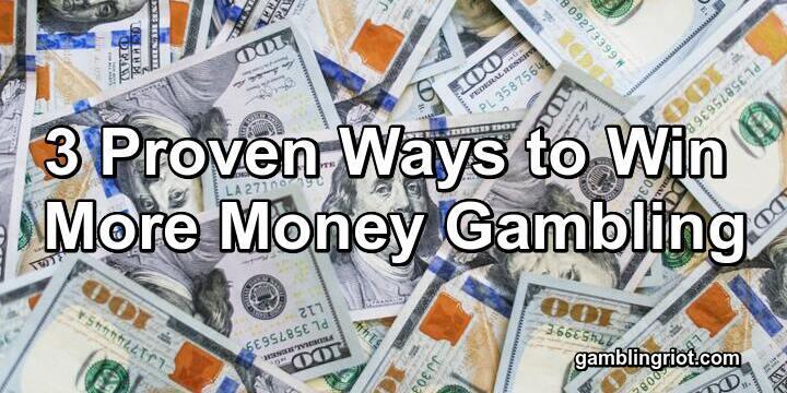 3 Proven Ways to Win More Money Gambling