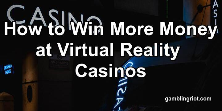 How to Win More Money at Virtual Reality Casinos