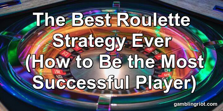 The Best Roulette Strategy Ever (How to Be the Most Successful Player)