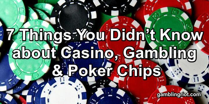 7 Things You Didn't Know about Casino, Gambling and Poker Chips