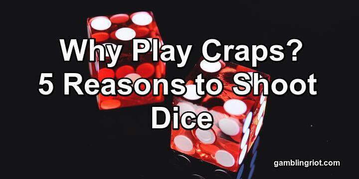 Why Play Craps in 2021? (5 Reasons to Shoot Dice)