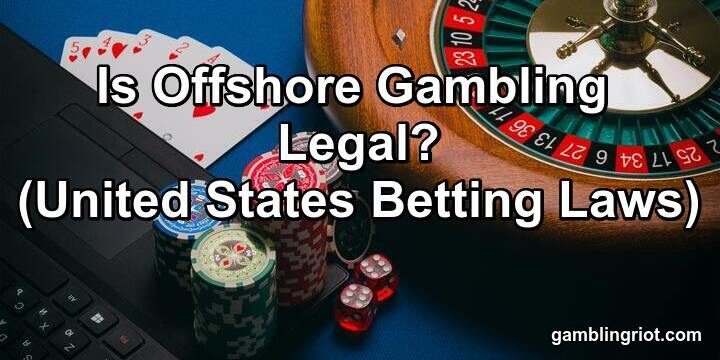 Is Offshore Gambling Legal? (United States Betting Laws)
